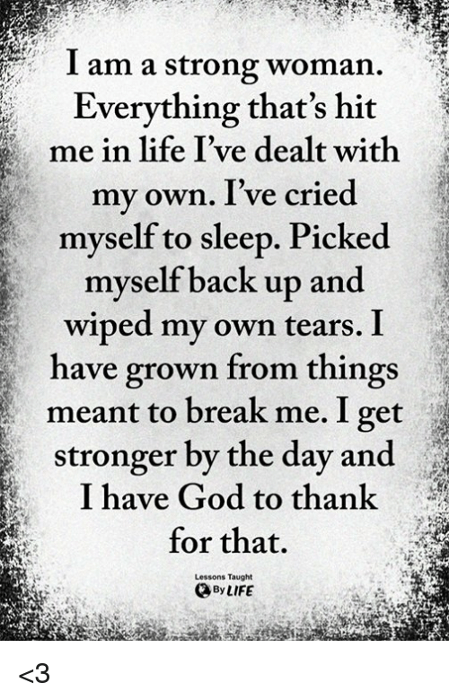 A Strong Woman: I am a strong woman.  Everything that's hit  me in life I've dealt with  my own. I've cried  myself to sleep. Picked  myself back up and  wiped my own tears. I  have grown from things  meant to break me. I get  stronger by the day and  I have God to thank  for that.  Lessons Taught  By LIFE <3
