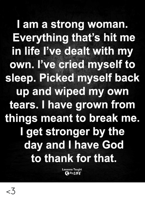 back up: I am a strong woman.  Everything that's hit me  in life l've dealt with my  own. I've cried myself to  sleep. Picked myself back  up and wiped my own  tears. I have grown from  things meant to break me.  I get stronger by the  day and I have God  to thank for that.  Lessons Taught  By LIFE <3
