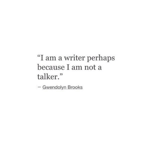 """brooks: """"I am a writer perhaps  because I am not a  talker.""""  05  Gwendolyn Brooks"""