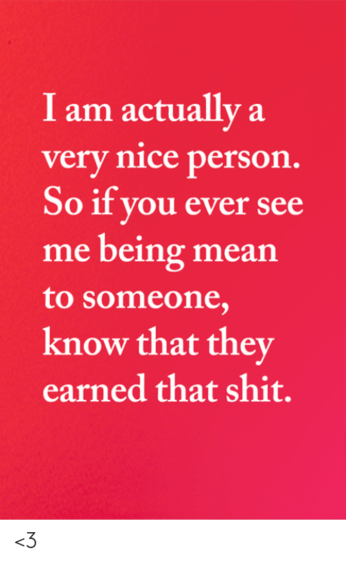 earned: I am actually a  very nice person.  So if you ever see  me being mean  to someone,  know that they  earned that shit. <3