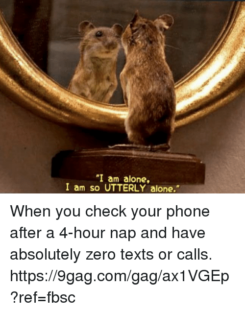 "9gag, Being Alone, and Dank: ""I am alone,  I am so UTTERLY alone."" When you check your phone after a 4-hour nap and have absolutely zero texts or calls. https://9gag.com/gag/ax1VGEp?ref=fbsc"