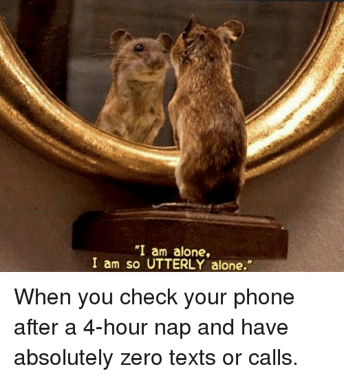 """Being Alone, Memes, and Phone: """"I am alone,  I am so UTTERLY alone."""" When you check your phone after a 4-hour nap and have absolutely zero texts or calls."""