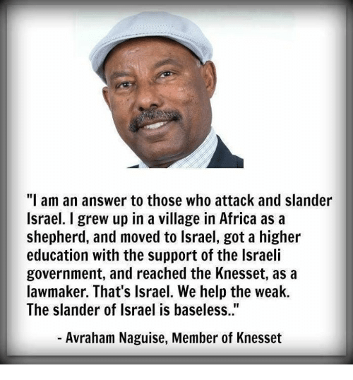 "Africa, Memes, and Help: ""I am an answer to those who attack and slander  Israel. I grew up in a village in Africa as a  shepherd, and moved to lsrael, got a higher  education with the support of the Israeli  government, and reached the Knesset, as a  lawmaker. That's Israel. We help the weak.  The slander of Israel is baseless..""  - Avraham Naguise, Member of Knesset"