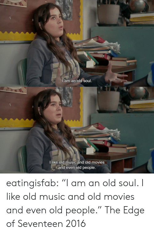 "An Old Soul: I am an old soul   I like old music and old movies  and even old people. eatingisfab: ""I am an old soul. I like old music and old movies and even old people."" The Edge of Seventeen 2016"