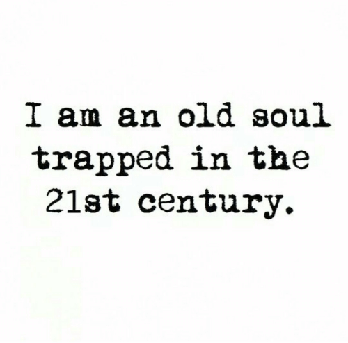 An Old Soul: I am an old soul  trapped in the  21st century.