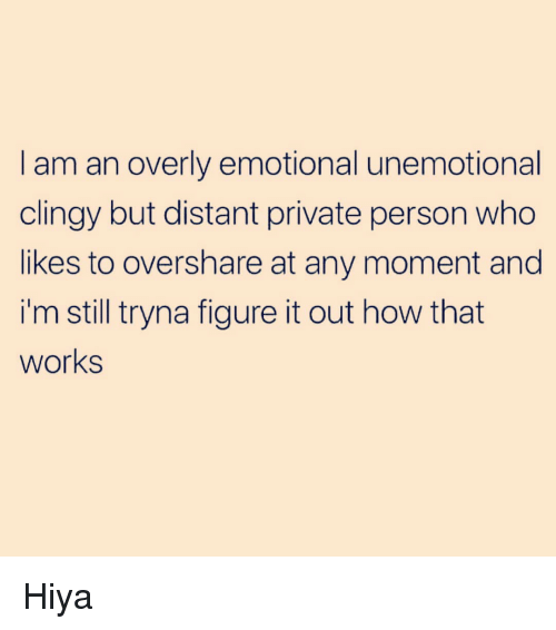Funny, Figure It Out, and How: I am an overly emotional unemotional  clingy but distant private person who  likes to overshare at any moment and  i'm still tryna figure it out how that  works Hiya