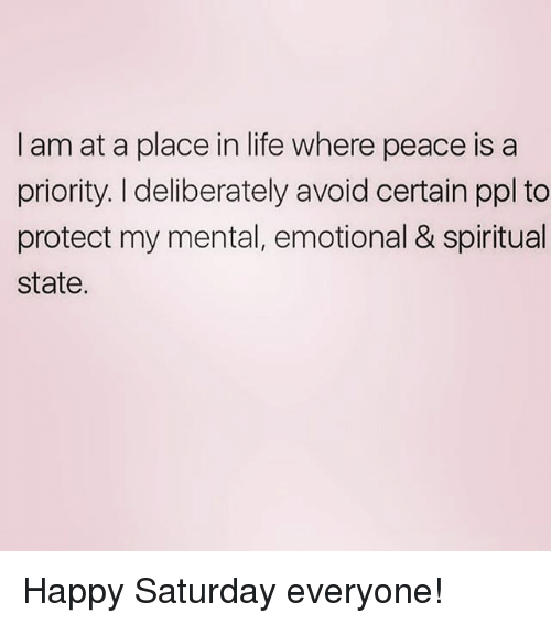 Life, Happy, and Girl Memes: I am at a place in life where peace is a  priority. I deliberately avoid certain ppl to  protect my mental, emotional & spiritual  state. Happy Saturday everyone!