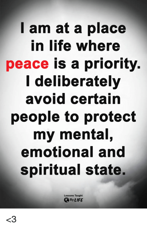 Life, Memes, and Peace: I am at a place  in life where  peace is a priority  l deliberately  avoid certain  people to protect  my mental,  emotional and  spiritual state.  Lessons Taught  By LIFE <3
