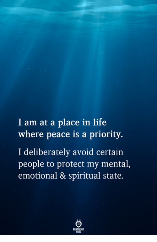 Life, Peace, and People: I am at a place in life  where peace is a priority.  I deliberately avoid certain  people to protect my mental,  emotional & spiritual state.