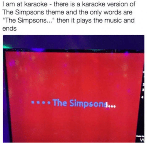 """the simpson: I am at karaoke there is a karaoke version of  The Simpsons theme and the only words are  """"The Simpsons  then it plays the music and  ends  The Simpson"""