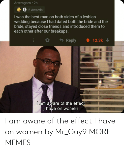 effect: I am aware of the effect I have on women by Mr_Guy9 MORE MEMES