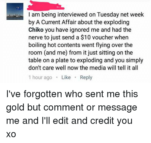 nerv: I am being interviewed on Tuesday net week  by A Current Affair about the exploding  Chiko you have ignored me and had the  nerve to just send a $10 voucher when  boiling hot contents went flying over the  room (and me) from it just sitting on the  table on a plate to exploding and you simply  don't care well now the media will tell it all  1 hour ago  Like  Reply I've forgotten who sent me this gold but comment or message me and I'll edit and credit you xo