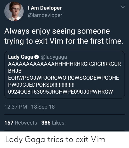 gaga: I Am Devloper  @iamdevloper  Always enjoy seeing someone  trying to exit Vim for the first time.  Lady Gaga O @ladygaga  AAAAAAAAAAAAAHHHHHRHRGRGRGRRRGUR  BHJB  EORWPSOJWPJORGWOIRGWSGODEWPGOHE  PW09GJEDPOKSD!!!!!!!!!!!  0924QU8T63095JRGHWPE09UJOPWHRGW  12:37 PM · 18 Sep 18  157 Retweets 386 Likes Lady Gaga tries to exit Vim