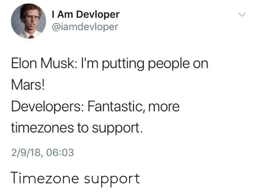 Mars, Elon Musk, and Elon: I Am Devloper  @iamdevloper  Elon Musk: I'm putting people on  Mars!  Developers: Fantastic, more  timezones to support  2/9/18, 06:03 Timezone support