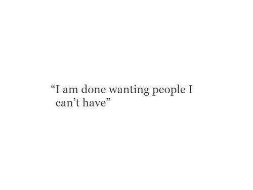 """Done, People, and  I Cant: """"I am done wanting people I  can't have"""