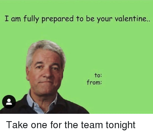 Dank Memes, One, and Team: I am fully prepared to be your valentine..  to:  from: Take one for the team tonight
