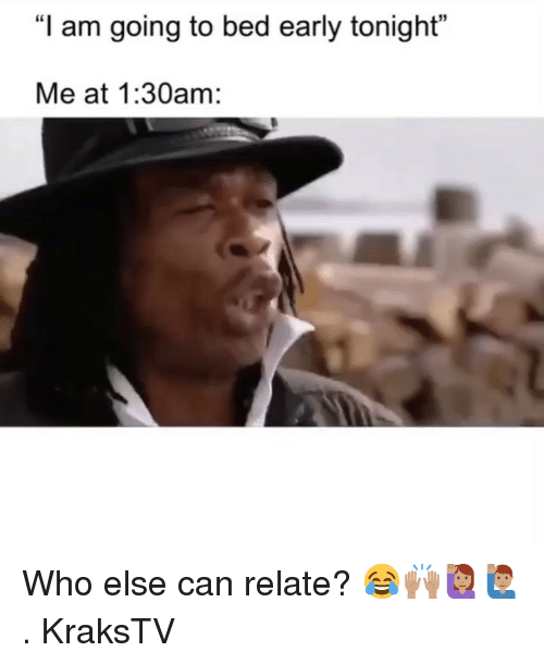 """Memes, 🤖, and Who: """"I am going to bed early tonight""""  Me at 1:30am: Who else can relate? 😂🙌🏽🙋🏽♀️🙋🏽♂️ . KraksTV"""