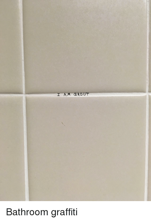 Graffiti, Grout, and Bathroom: I AM GROUT Bathroom graffiti