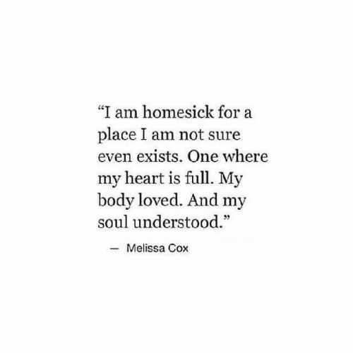 "Heart, Cox, and Soul: ""I am homesick for a  place I am not sure  even exists. One where  my heart is full. My  body loved. And my  soul understood.  Melissa Cox"