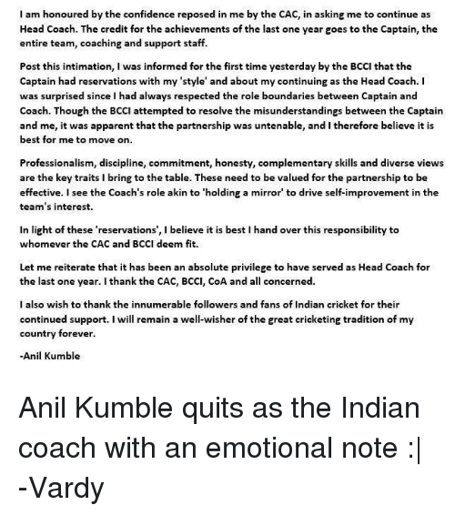 Akinators: I am honoured by the confidence reposed in me by the CAC, in asking me to continue as  Head Coach. The credit for the achievements of the last one year goes to the Captain, the  entire team, coaching and support staff.  Post this intimation, I was informed for the first time yesterday by the BCCI that the  Captain had reservations with my 'style' and about my continuing as the Head Coach. I  was surprised since I had always respected the role boundaries between Captain and  Coach. Though the BCCI attempted to resolve the misunderstandings between the Captain  and me, it was apparent that the partnership was untenable, and I therefore believe it is  best for me to move on  Professionalism, discipline, commitment, honesty, complementary skills and diverse views  are the key traits i bring to the table. These need to be valued for the partnership to be  effective. I see the Coach's role akin to 'holding a mirror to drive self-improvement in the  team's interest.  in light of these 'reservations', l believe it is best l hand over this responsibility to  whomever the CAC and BCCI deem fit.  Let me reiterate that it has been an absolute privilege to have served as Head Coach for  the last one year. I thank the CAC, BCCI, CoA and a  concerned.  I also wish to thank the innumerable followers and fans of Indian cricket for their  continued support  I will remain a well-wisher of the great cricketing tradition of my  country forever.  Anil Kumble Anil Kumble quits as the Indian coach with an emotional note :|  -Vardy