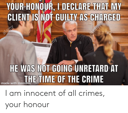 innocent: I am innocent of all crimes, your honour