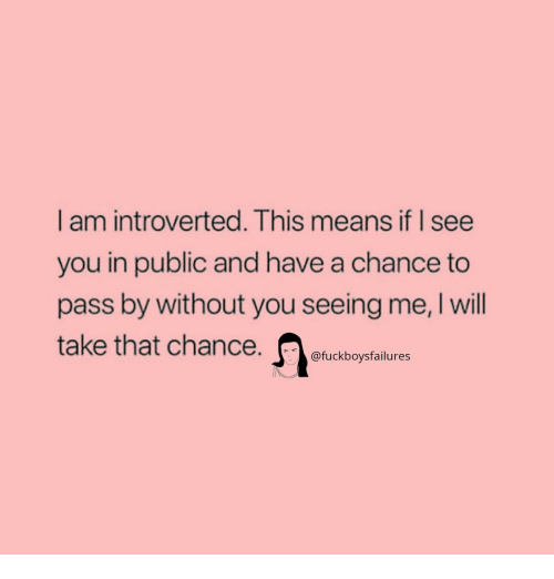 Girl Memes, Take That, and Means: I am introverted. This means if I see  you in public and have a chance to  pass by without you seeing me, I will  take that chance  @fuckboysfailures