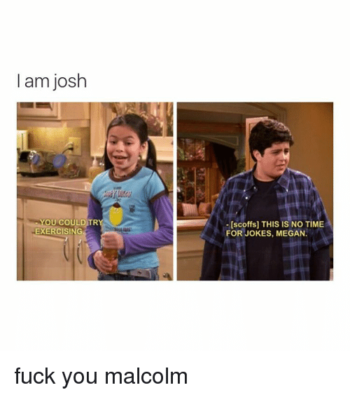 Joshing You: I am josh  YOU COULD TR  EXERCISING  [scoffs] THIS IS NO TIME  FOR JOKES, MEGAN. fuck you malcolm
