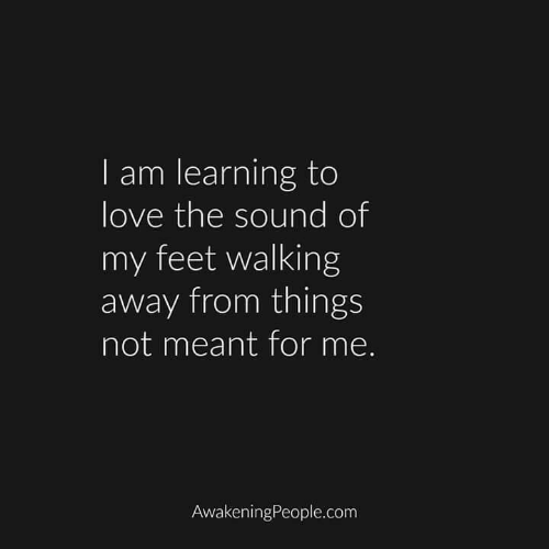 Love, Feet, and Com: I am learning to  love the sound of  my feet walking  away from things  not meant for me.  AwakeningPeople.com