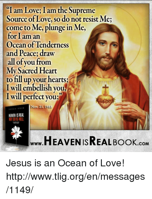 i am love: I am Love I am the Supreme  Source of Love, so do not resist Me;  come to Me, plunge in Me,  for I am an  Ocean of Tenderness  and Peace; draw  all of you from  My Sacred Heart  to fill up your hearts  I will embellish you,  I will perfect you;  Nov. 21, 1988  HEAEN ISREAL  HEAVEN ISREAL Book  .COM Jesus is an Ocean of Love! http://www.tlig.org/en/messages/1149/