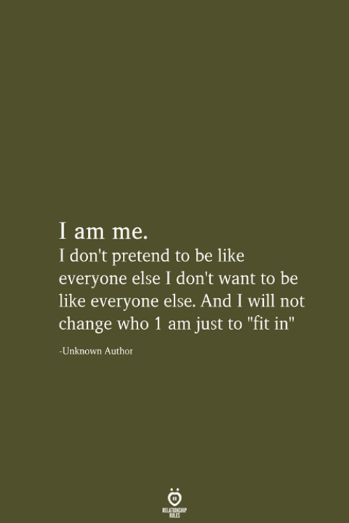 "Be Like, Change, and Who: I am me.  I don't pretend to be like  everyone else I don't want to be  like everyone else. And I will not  change who 1 am just to ""fit in""  -Unknown Author  RELATIONSHIP  LES"