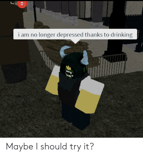 Drinking, Dank Memes, and Depressed: i am no longer depressed thanks to drinking Maybe I should try it?
