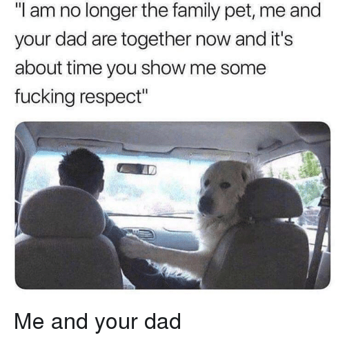 """Pet Me: """"I am no longer the family pet, me and  your dad are together now and it's  about time you show me some  fucking respect"""" Me and your dad"""