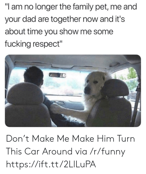 """Pet Me: """"I am no longer the family pet, me and  your dad are together now and it's  about time you show me some  fucking respect"""" Don't Make Me Make Him Turn This Car Around via /r/funny https://ift.tt/2LlLuPA"""