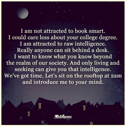 Book Smart: I am not attracted to book smart.  I could care less about your college degree.  I am attracted to raw intelligence.  Really anyone can sit behind a desk.  I want to know what you know beyond  the realm of our society. And only living and  seeking can give you that intelligence.  We've got time. Let's sit on the rooftop at 2am  and introduce me to your mind.