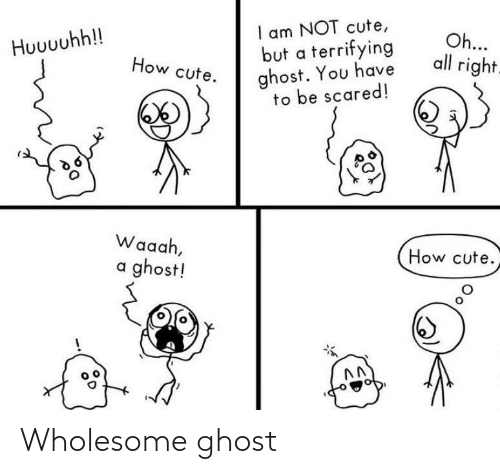 I Am Not: I am NOT cute,  but a terrifying  ghost. You have  to be scared!  Oh...  all right.  Huuuuhh!!  How cute.  Waaah,  How cute.  a ghost! Wholesome ghost