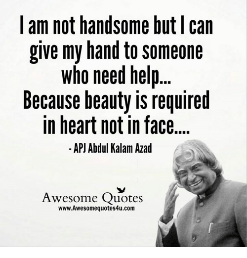 apj: I am not handsome but can  give my hand to someone  who need help  Because beauty is required  in heart not in face  APJ Abdul Kalam Azad  Awesome Quotes  www.Awesomequotes4u.com