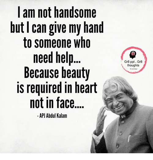 apj: I am not handsome  but can give my hand  to someone who  need help  Because beauty  is required in heart  not in face  APJ Abdul Kalam  Gr8 ppl Gr8  thoughts