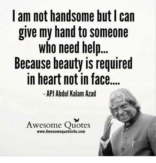 apj: I am not handsome but Ican  give my hand to someone  who need help...  Because beauty is required  in heart not in face....  APJ Abdul Kalam Azad  Awesome Quotes  www.Awesomequotes4u.com