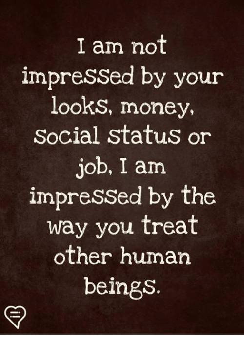 Memes, Money, and 🤖: I am not  impressed by your  looks, money,  Social status o  ob, I am  impressed by the  way you treat  other human  beings.