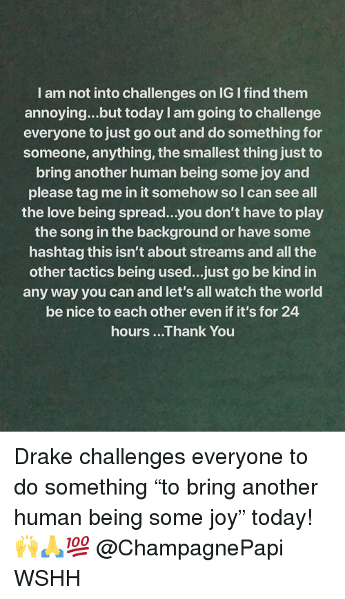 """Drake, Love, and Memes: I am not into challenges on IG I find them  annoying...but today I am going to challenge  everyone to just go out and do something for  someone, anything, the smallest thing just to  bring another human being some joy and  please tag me in it somehow so I can see all  the love being spread...you don't have to play  the song in the background or have some  hashtag this isn't about streams and all the  other tactics being used...just go be kind in  any way you can and let's all watch the world  be nice to each other even if it's for 24  hours ...Thank You Drake challenges everyone to do something """"to bring another human being some joy"""" today! 🙌🙏💯 @ChampagnePapi WSHH"""