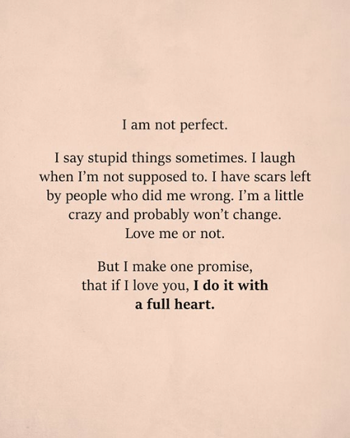 Im A Little: I am not perfect.  I say stupid things sometimes. I laugh  when I'm not supposed to. I have scars left  by people who did me wrong. I'm a little  crazy and probably won't change.  Love me or not.  But I make one promise,  that if I love you, I do it with  a full heart.
