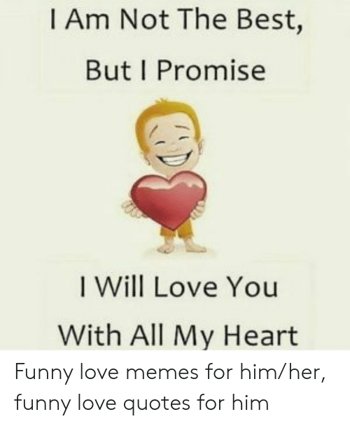 Funny, Love, and Memes: I Am Not The Best,  But I Promise  I Will Love You  With All My Heart Funny love memes for him/her, funny love quotes for him