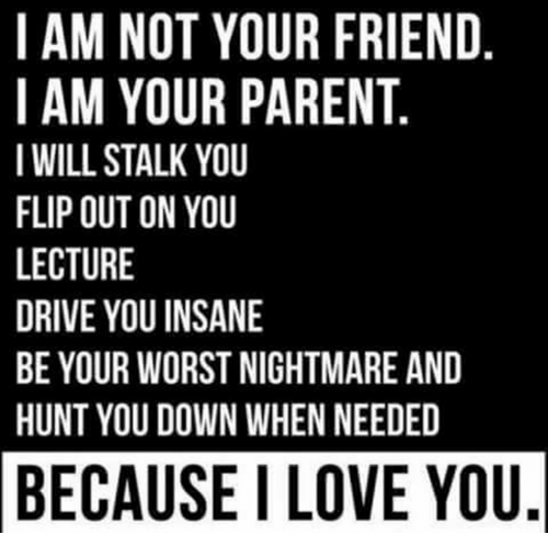 flipping out: I AM NOT YOUR FRIEND  I AM YOUR PARENT  I WILL STALK YOU  FLIP OUT ON YOU  LECTURE  DRIVE YOU INSANE  BE YOUR WORST NIGHTMAREAND  HUNT YOU DOWN WHEN NEEDED  BECAUSE ILOVE YOU