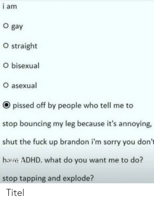 Adhd: i am  O gay  O straight  O bisexual  O asexual  pissed off by people who tell me to  stop bouncing my leg because it's annoying,  shut the fuck up brandon i'm sorry you don't  hawve ADHD. what do you want me to do?  stop tapping and explode? Titel