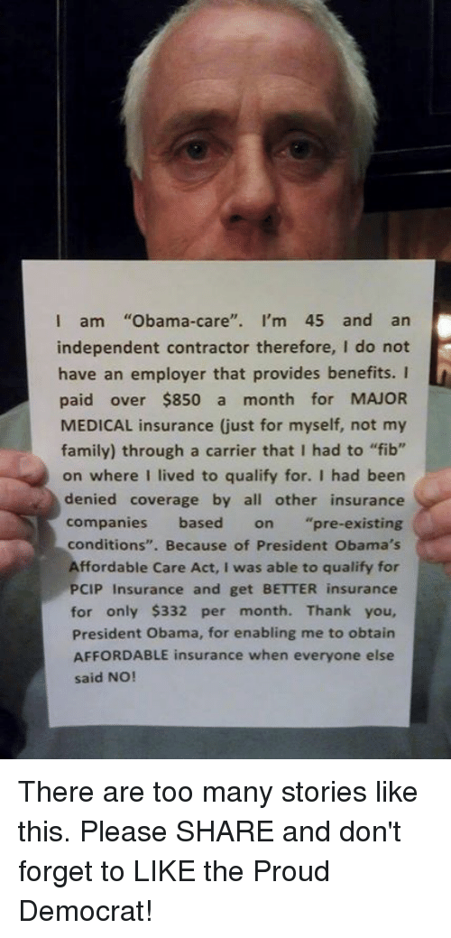 "insurance companies: I am  Obama-care  I'm 45 and an  independent contractor therefore, I do not  have an employer that provides benefits. I  paid over $850 a  month for MAJOR  family) through a carrier that I had to ""fib""  on where I lived to qualify for. I had been  denied coverage by all other insurance  companies based on pre-existing  conditions  Because of President Obama's  Affordable Care Act, I was able to qualify for  PCIP Insurance and get BETTER insurance  for only $332 per month. Thank you,  President Obama, for enabling me to obtain  AFFORDABLE insurance when everyone else  said NO! There are too many stories like this. Please SHARE and don't forget to LIKE the Proud Democrat!"