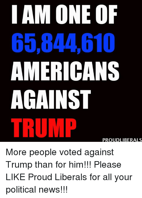 Proud Liberal: I AM ONE OF  65,844010  AMERICANS  AGAINST  TRUMP  PROUD LIBERALS More people voted against Trump than for him!!!  Please LIKE Proud Liberals for all your political news!!!