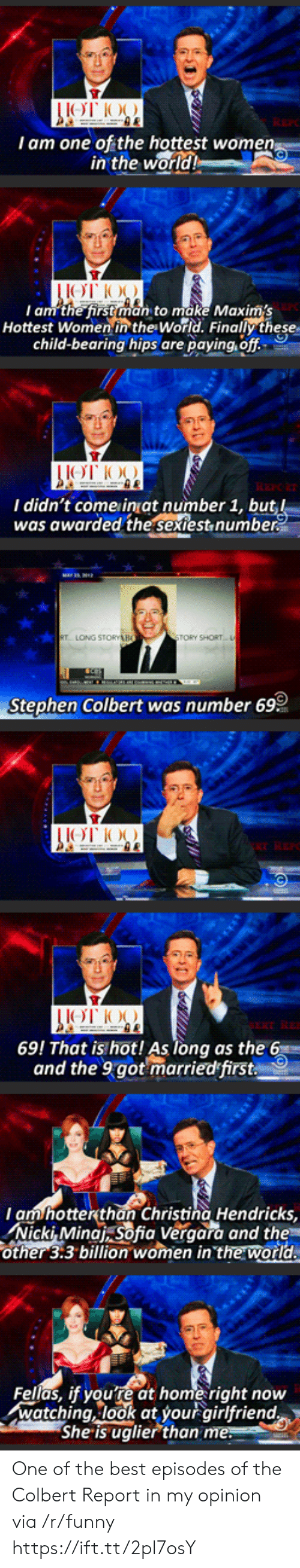 I Am One: I am one of the hottest wome  in the  world  I am the first man to make Maxims  Hottest Women in the World. Finally these  child-bearing hips are paying, off  I didn't come inat number 1, bu  was awarded the sextest,numbe  TORY SHORT  Stephen Colbert was number 69  69! That is hot! As long as the 6  and the 9got marriedfirst  am hotterthan Christina Hendricks,  Nicki, Minat sofia Veraara and the  other 3:3 billion women in the world  Fellas, if youre at home right now  watching, look at your airlfriend  She is uglier than One of the best episodes of the Colbert Report in my opinion via /r/funny https://ift.tt/2pl7osY