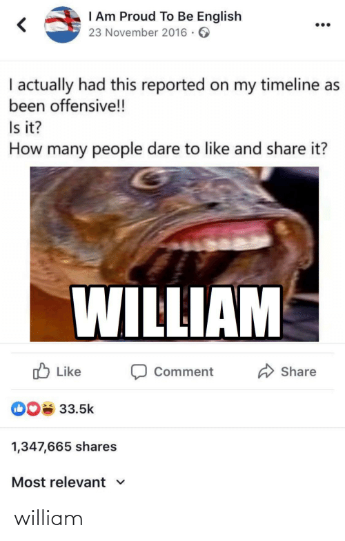 Reported: I Am Proud To Be English  23 November 2016 · 6  I actually had this reported on my timeline as  been offensive!!  Is it?  How many people dare to like and share it?  WILLIAM  O Like  A Share  Comment  DO 33.5k  1,347,665 shares  Most relevant v william