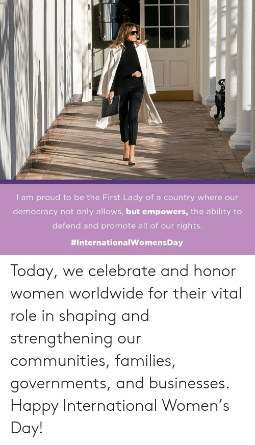 Internationalwomensday: I am proud to be the First Lady of a country where our  democracy not only allows, but empowers, the ability to  defend and promote all of our rights.  Today, we celebrate and honor women worldwide for their vital role in shaping and strengthening our communities, families, governments, and businesses. Happy International Women's Day!