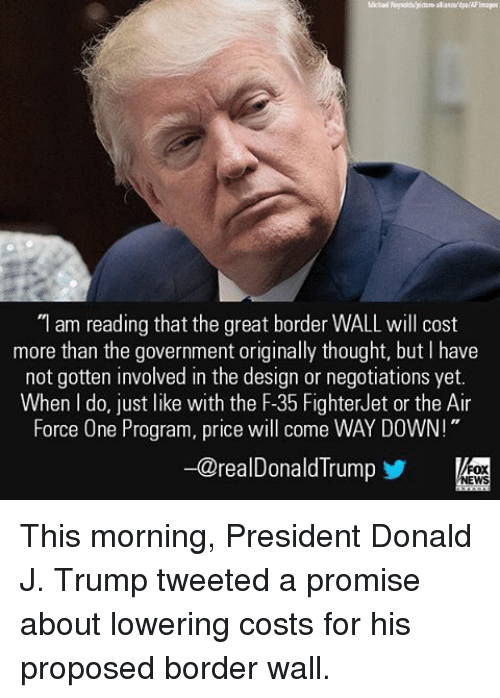 "air force one: ""I am reading that the great border WALL will cost  more than the government originally thought, but have  not gotten involved in the design or negotiations yet.  When do, just like with the F-35 FighterJet or the Air  Force One Program, price will come WAY DOWN!""  -@realDonald Trump  FOX  NEWS This morning, President Donald J. Trump tweeted a promise about lowering costs for his proposed border wall."